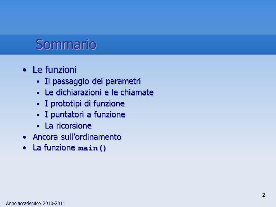 Anno accademico 2010-2011 13 Esempio: return floatEsempio: valori restituiti da return, implicitamente con- vertiti dal compilatore, per una funzione che dovrebbe restituire un float float f() { float f2; int a; char c; f2 a; /* OK, conversione implicita di a in float */ return a; /* OK, conversione implicita di a in float */ f2 c; /* OK, conversione implicita di c in float */ return c; /* OK, conversione implicita di c in float */ } I valori restituiti 3