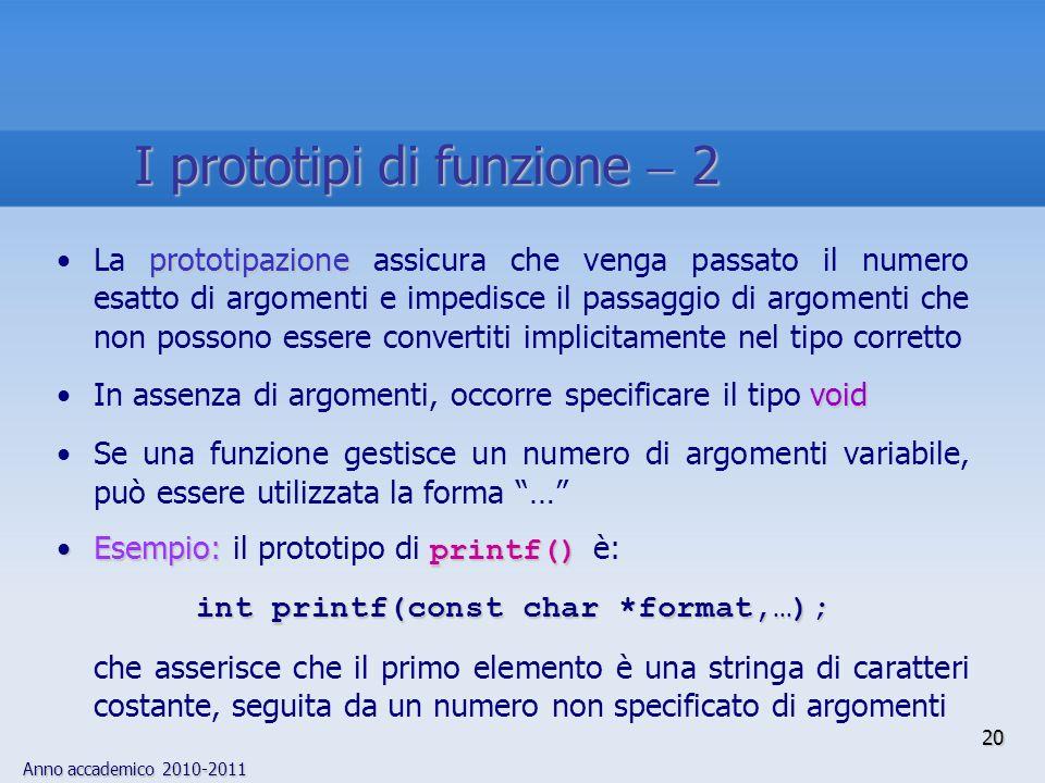 Anno accademico 2010-2011 20 prototipazioneLa prototipazione assicura che venga passato il numero esatto di argomenti e impedisce il passaggio di argomenti che non possono essere convertiti implicitamente nel tipo corretto voidIn assenza di argomenti, occorre specificare il tipo void Se una funzione gestisce un numero di argomenti variabile, può essere utilizzata la forma … Esempio: printf()Esempio: il prototipo di printf() è: int printf(const char *format,…); che asserisce che il primo elemento è una stringa di caratteri costante, seguita da un numero non specificato di argomenti I prototipi di funzione 2