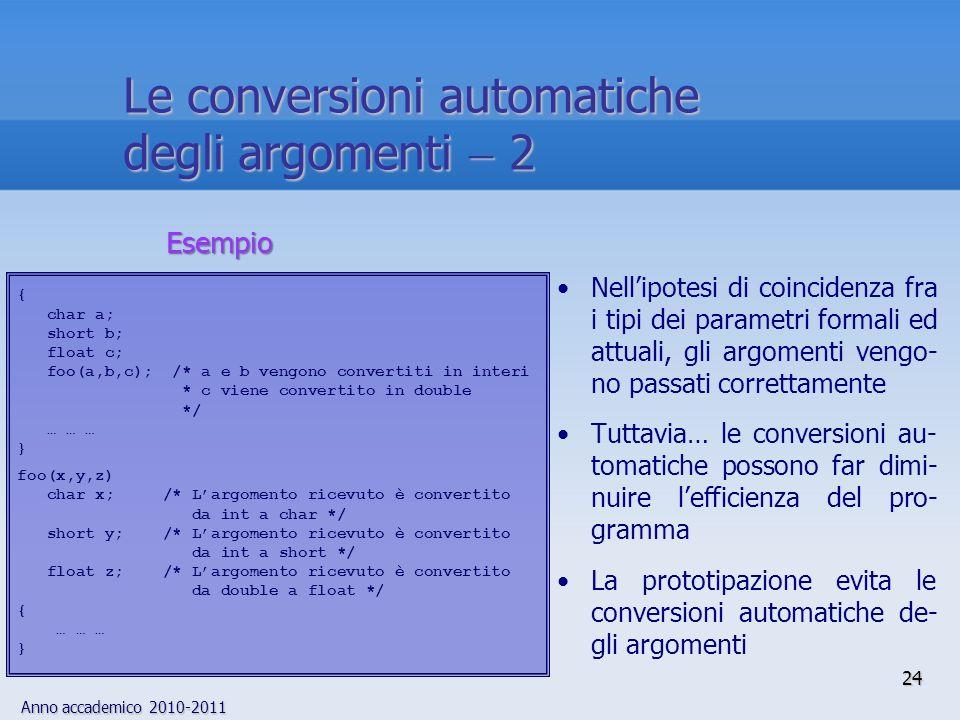 Anno accademico 2010-2011 24 Nellipotesi di coincidenza fra i tipi dei parametri formali ed attuali, gli argomenti vengo- no passati correttamente Tuttavia… le conversioni au- tomatiche possono far dimi- nuire lefficienza del pro- gramma La prototipazione evita le conversioni automatiche de- gli argomenti { char a; short b; float c; foo(a,b,c); /* a e b vengono convertiti in interi * c viene convertito in double */ … … … } foo(x,y,z) char x; /* Largomento ricevuto è convertito da int a char */ short y; /* Largomento ricevuto è convertito da int a short */ float z; /* Largomento ricevuto è convertito da double a float */ { … … … } Esempio Le conversioni automatiche degli argomenti 2