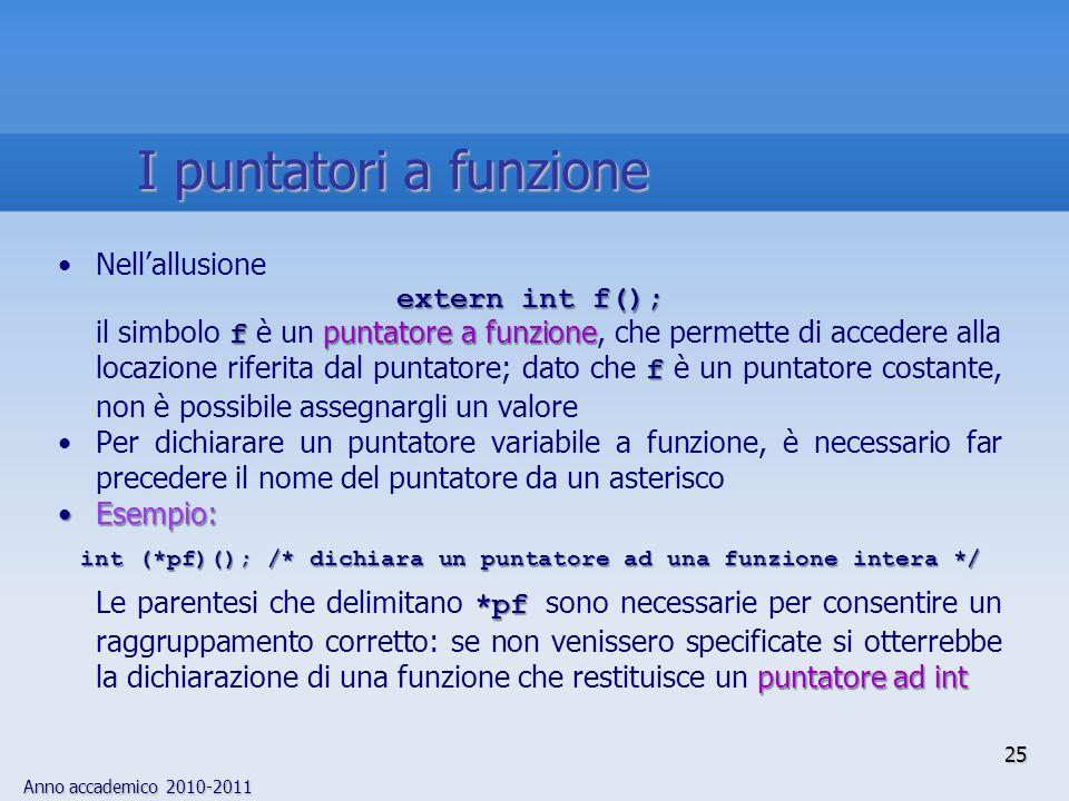 Anno accademico 2010-2011 25 Nellallusione extern int f(); f puntatore a funzione f il simbolo f è un puntatore a funzione, che permette di accedere alla locazione riferita dal puntatore; dato che f è un puntatore costante, non è possibile assegnargli un valore Per dichiarare un puntatore variabile a funzione, è necessario far precedere il nome del puntatore da un asterisco Esempio:Esempio: int (*pf)(); /* dichiara un puntatore ad una funzione intera */ *pf puntatore ad int Le parentesi che delimitano *pf sono necessarie per consentire un raggruppamento corretto: se non venissero specificate si otterrebbe la dichiarazione di una funzione che restituisce un puntatore ad int I puntatori a funzione
