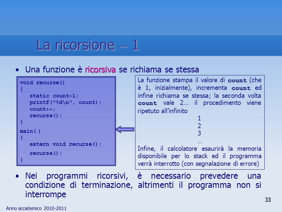 Anno accademico 2010-2011 33 ricorsivaUna funzione è ricorsiva se richiama se stessa Nei programmi ricorsivi, è necessario prevedere una condizione di terminazione, altrimenti il programma non si interrompe void recurse() { static count 1; printf(%d\n, count); count ; recurse(); } main( ) { extern void recurse(); recurse(); } count count count La funzione stampa il valore di count (che è 1, inizialmente), incrementa count ed infine richiama se stessa; la seconda volta count vale 2… il procedimento viene ripetuto allinfinito 1 2 3 … Infine, il calcolatore esaurirà la memoria disponibile per lo stack ed il programma verrà interrotto (con segnalazione di errore) La ricorsione 1