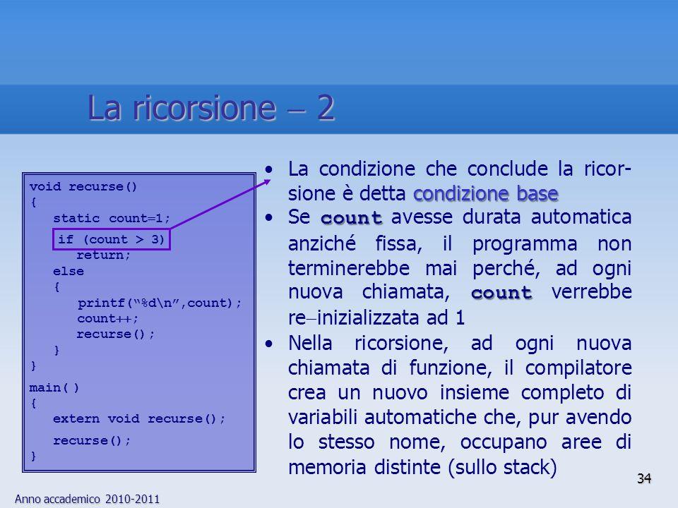 Anno accademico 2010-2011 34 condizione baseLa condizione che conclude la ricor- sione è detta condizione base count countSe count avesse durata automatica anziché fissa, il programma non terminerebbe mai perché, ad ogni nuova chiamata, count verrebbe re inizializzata ad 1 Nella ricorsione, ad ogni nuova chiamata di funzione, il compilatore crea un nuovo insieme completo di variabili automatiche che, pur avendo lo stesso nome, occupano aree di memoria distinte (sullo stack) void recurse() { static count 1; if (count > 3) return; else { printf(%d\n,count); count ; recurse(); } main( ) { extern void recurse(); recurse(); } La ricorsione 2