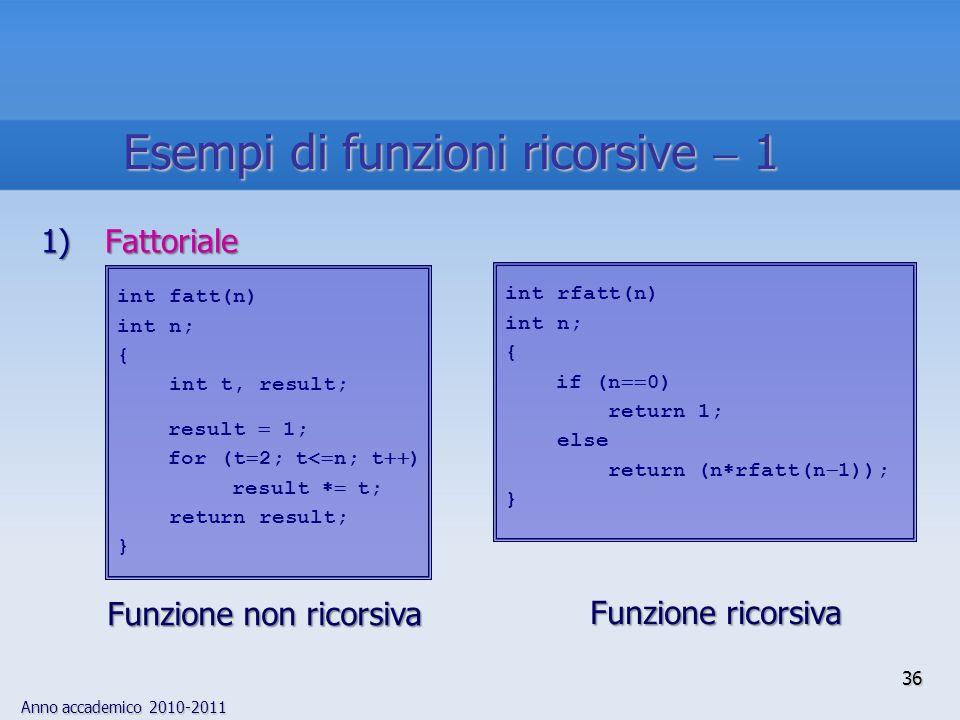 Anno accademico 2010-2011 36 1)Fattoriale int rfatt(n) int n; { if (n 0) return 1; else return (n rfatt(n 1)); } Funzione ricorsiva Funzione ricorsiva int fatt(n) int n; { int t, result; result 1; for (t 2; t< n; t ) result t; return result; } Funzione non ricorsiva Esempi di funzioni ricorsive 1