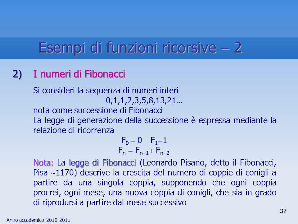 Anno accademico 2010-2011 37 2)I numeri di Fibonacci Si consideri la sequenza di numeri interi 0,1,1,2,3,5,8,13,21… nota come successione di Fibonacci La legge di generazione della successione è espressa mediante la relazione di ricorrenza F 0 0F 1 1 F n F n 1 F n 2 Nota:legge di Fibonacci Nota: La legge di Fibonacci (Leonardo Pisano, detto il Fibonacci, Pisa 1170) descrive la crescita del numero di coppie di conigli a partire da una singola coppia, supponendo che ogni coppia procrei, ogni mese, una nuova coppia di conigli, che sia in grado di riprodursi a partire dal mese successivo Esempi di funzioni ricorsive 2