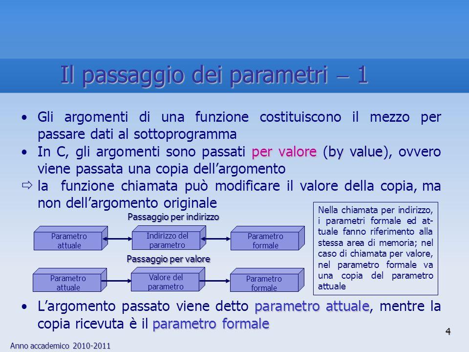 Anno accademico 2010-2011 5 Dato che in C gli argomenti vengono passati per valore, la funzione chiamata può modificare il parametro formale, senza che ciò si ripercuota sul parametro attuale printf() received_argf() a La funzione printf() non stam- pa 3, ma 2, in quanto il parametro formale received_arg in f() è una copia del parametro attuale a include main() { extern void f(); int a 2; f(a); /* passa una copia di a ad f() */ printf(%d\n, a); exit(0); } void f(received_arg) int received_arg; { received_arg 3; } Il passaggio dei parametri 2