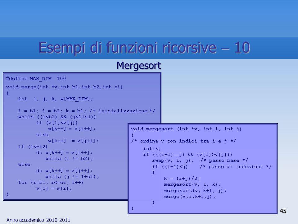Anno accademico 2010-2011 define MAX_DIM 100 void merge(int *v,int b1,int b2,int ei) { int i, j, k, w[MAX_DIM]; i b1; j b2; k b1; /* inizializzazione */ while ((i<b2) && (j<1 ei)) if (v[i]<v[j]) w[k ] v[i ]; else w[k ] v[j ]; if (i<=b2) do w[k ] v[i ]; while (i .