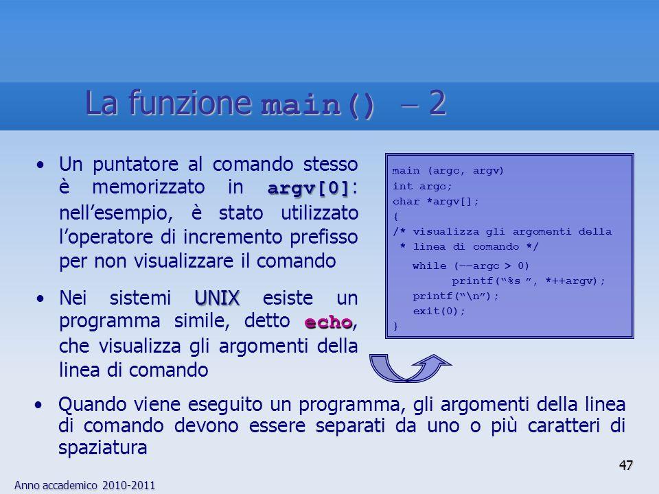 Anno accademico 2010-2011 47 argv[0]Un puntatore al comando stesso è memorizzato in argv[0] : nellesempio, è stato utilizzato loperatore di incremento prefisso per non visualizzare il comando UNIX echoNei sistemi UNIX esiste un programma simile, detto echo, che visualizza gli argomenti della linea di comando main (argc, argv) int argc; char *argv[]; { /* visualizza gli argomenti della * linea di comando */ while ( argc > 0) printf(%s, * argv); printf(\n); exit(0); } Quando viene eseguito un programma, gli argomenti della linea di comando devono essere separati da uno o più caratteri di spaziatura La funzione main() 2