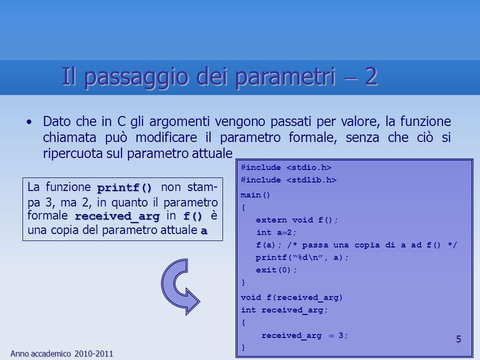 Anno accademico 2010-2011 46 main()Tutti i programmi C devono contenere una funzione, il main(), che è la prima eseguita allinterno di un programma e la cui conclusione determina la fine del programma main()Il compilatore gestisce main() come le altre funzioni, con leccezione che, al momento dellesecuzione, lambiente deve fornire due argomenti: argc int argc, è un int che rappresenta il numero di argomenti presenti sulla linea di comando allatto dellinvocazione del comando argv array di puntatori argv, è un array di puntatori agli argomenti della linea di comando La funzione main() 1
