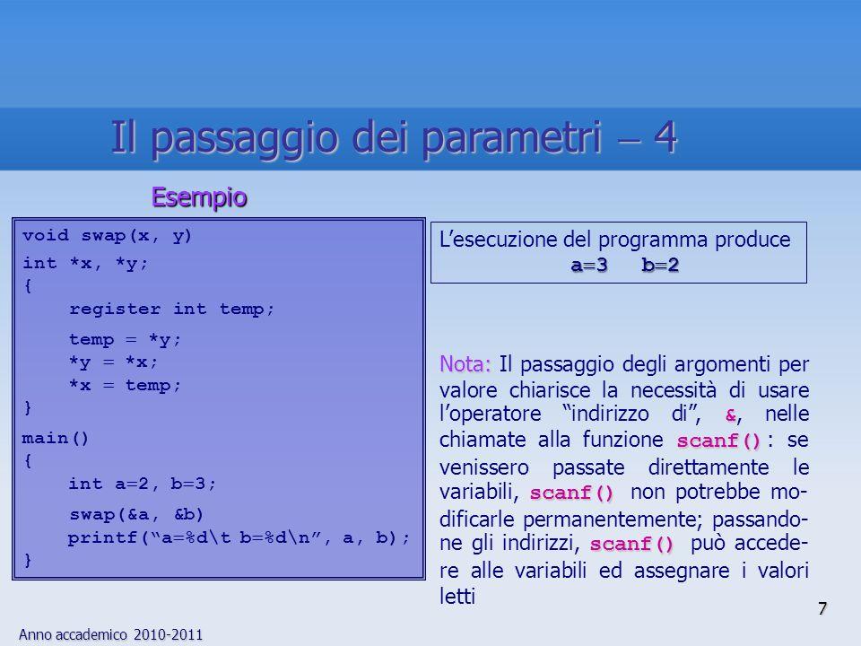 Anno accademico 2010-2011 7 void swap(x, y) int *x, *y; { register int temp; temp *y; *y *x; *x temp; } main() { int a 2, b 3; swap(&a, &b) printf(a %d\t b %d\n, a, b); } Esempio Nota: & scanf() scanf() scanf() Nota: Il passaggio degli argomenti per valore chiarisce la necessità di usare loperatore indirizzo di, &, nelle chiamate alla funzione scanf() : se venissero passate direttamente le variabili, scanf() non potrebbe mo- dificarle permanentemente; passando- ne gli indirizzi, scanf() può accede- re alle variabili ed assegnare i valori letti Lesecuzione del programma produce a 3b 2 a 3b 2 Il passaggio dei parametri 4