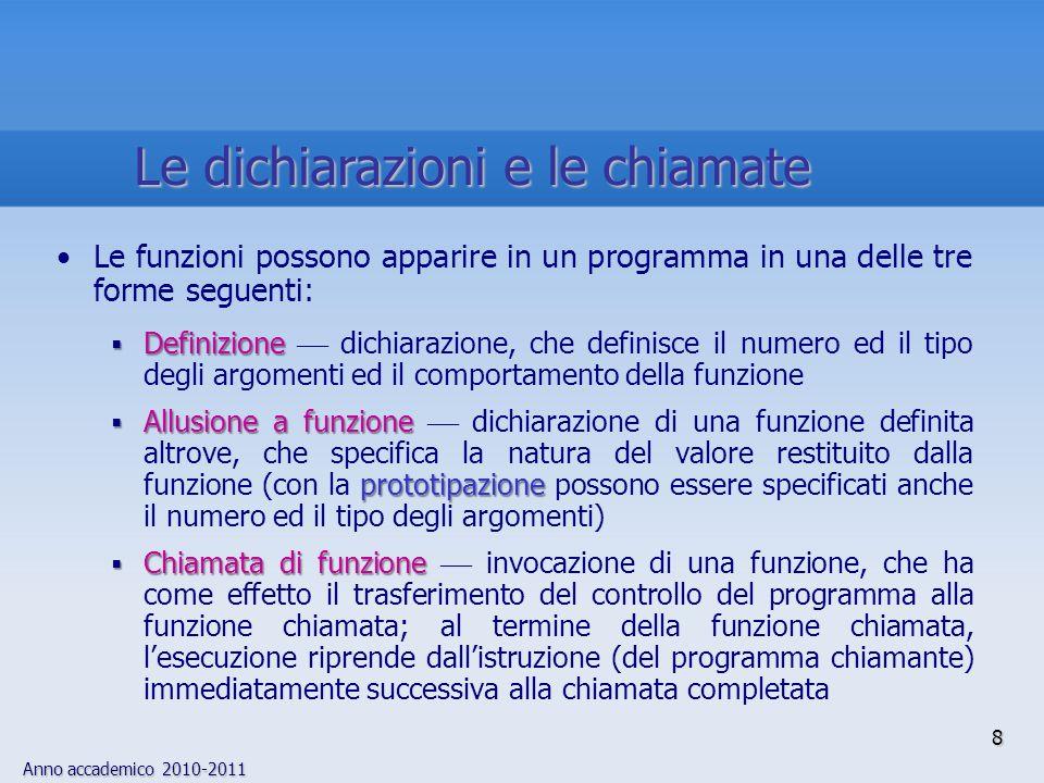 Anno accademico 2010-2011 8 Le funzioni possono apparire in un programma in una delle tre forme seguenti: Definizione Definizione dichiarazione, che definisce il numero ed il tipo degli argomenti ed il comportamento della funzione Allusione a funzione prototipazione Allusione a funzione dichiarazione di una funzione definita altrove, che specifica la natura del valore restituito dalla funzione (con la prototipazione possono essere specificati anche il numero ed il tipo degli argomenti) Chiamata di funzione Chiamata di funzione invocazione di una funzione, che ha come effetto il trasferimento del controllo del programma alla funzione chiamata; al termine della funzione chiamata, lesecuzione riprende dallistruzione (del programma chiamante) immediatamente successiva alla chiamata completata Le dichiarazioni e le chiamate