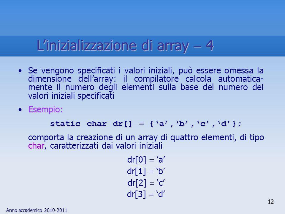 Anno accademico 2010-2011 Se vengono specificati i valori iniziali, può essere omessa la dimensione dellarray: il compilatore calcola automatica- mente il numero degli elementi sulla base del numero dei valori iniziali specificati Esempio:Esempio: static char dr[] {a,b,c,d}; char comporta la creazione di un array di quattro elementi, di tipo char, caratterizzati dai valori iniziali dr[0] a dr[1] b dr[2] c dr[3] d 12 Linizializzazione di array 4