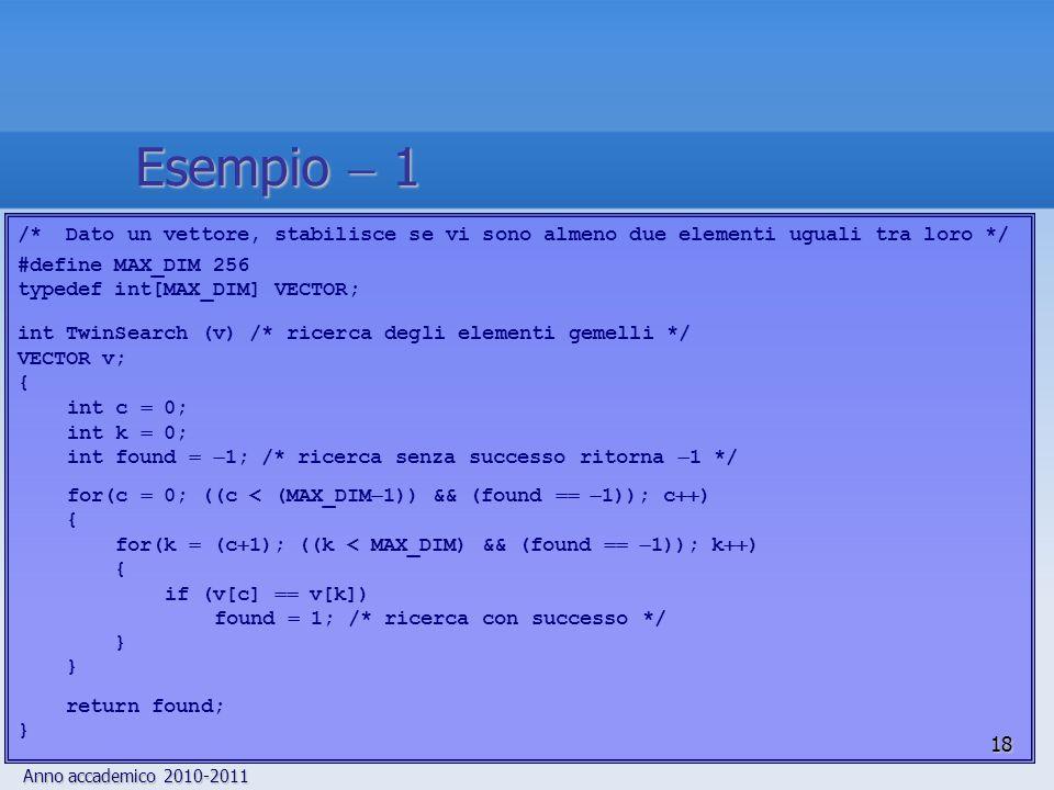 Anno accademico 2010-2011 /* Dato un vettore, stabilisce se vi sono almeno due elementi uguali tra loro */ #define MAX_DIM 256 typedef int[MAX_DIM] VECTOR; int TwinSearch (v) /* ricerca degli elementi gemelli */ VECTOR v; { int c 0; int k 0; int found 1; /* ricerca senza successo ritorna 1 */ for(c 0; ((c < (MAX_DIM 1)) && (found 1)); c ) { for(k (c 1); ((k < MAX_DIM) && (found 1)); k ) { if (v[c] v[k]) found 1; /* ricerca con successo */ } return found; } 18 Esempio 1