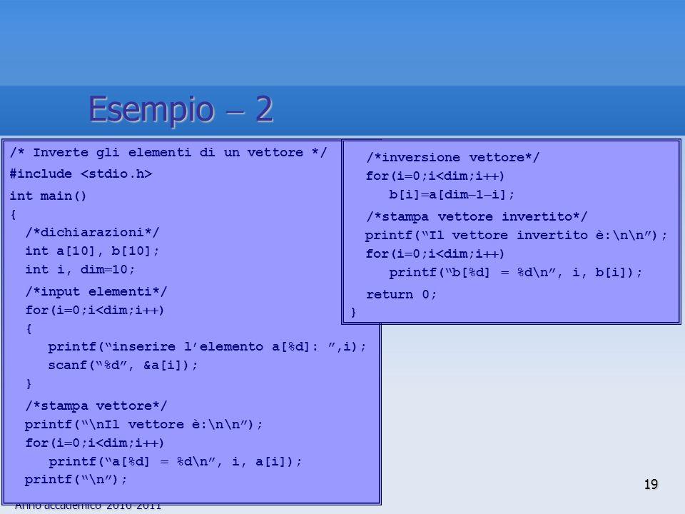 Anno accademico 2010-2011 /* Inverte gli elementi di un vettore */ #include int main() { /*dichiarazioni*/ int a[10], b[10]; int i, dim 10; /*input elementi*/ for(i 0;i<dim;i ) { printf(inserire lelemento a[%d]:,i); scanf(%d, &a[i]); } /*stampa vettore*/ printf(\nIl vettore è:\n\n); for(i 0;i<dim;i ) printf(a[%d] %d\n, i, a[i]); printf(\n); /*inversione vettore*/ for(i 0;i<dim;i ) b[i] a[dim 1 i]; /*stampa vettore invertito*/ printf(Il vettore invertito è:\n\n); for(i 0;i<dim;i ) printf(b[%d] %d\n, i, b[i]); return 0; } 19 Esempio 2