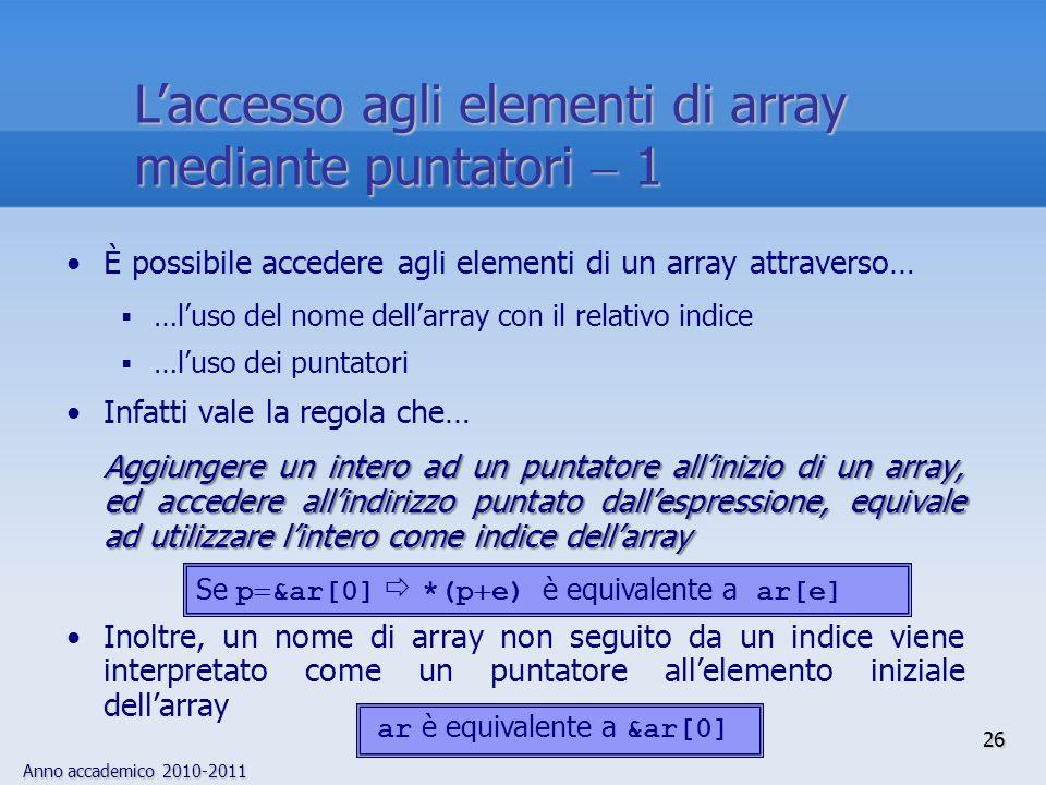 Anno accademico 2010-2011 È possibile accedere agli elementi di un array attraverso… …luso del nome dellarray con il relativo indice …luso dei puntatori Infatti vale la regola che… Aggiungere un intero ad un puntatore allinizio di un array, ed accedere allindirizzo puntato dallespressione, equivale ad utilizzare lintero come indice dellarray Inoltre, un nome di array non seguito da un indice viene interpretato come un puntatore allelemento iniziale dellarray ar è equivalente a &ar[0] Se p &ar[0] *(p e) è equivalente a ar[e] 26 Laccesso agli elementi di array mediante puntatori 1