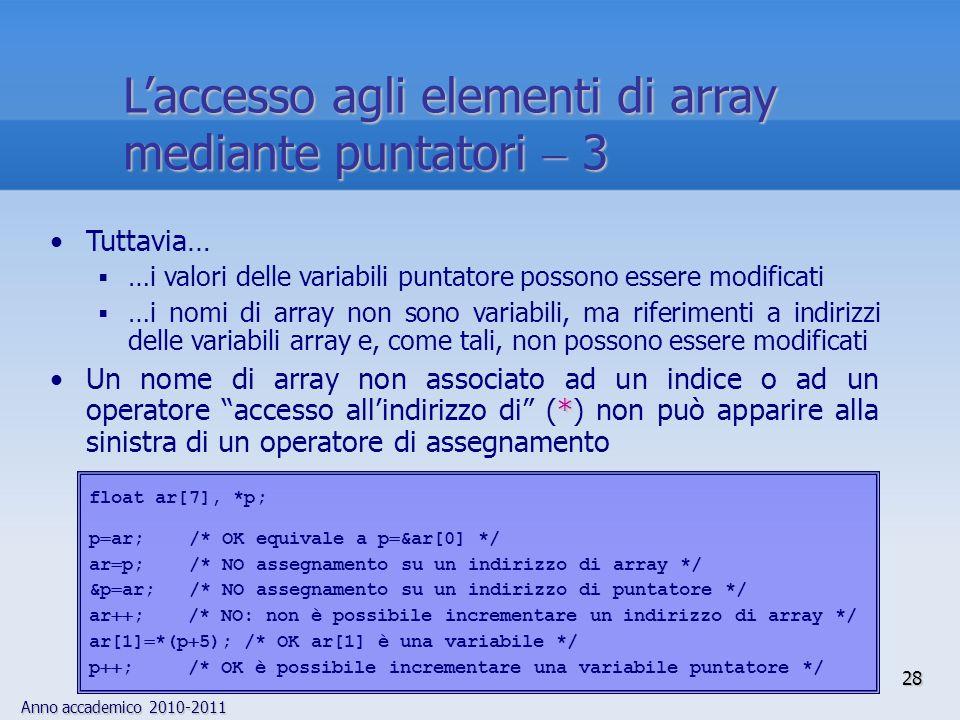 Anno accademico 2010-2011 Tuttavia… …i valori delle variabili puntatore possono essere modificati …i nomi di array non sono variabili, ma riferimenti a indirizzi delle variabili array e, come tali, non possono essere modificati *Un nome di array non associato ad un indice o ad un operatore accesso allindirizzo di (*) non può apparire alla sinistra di un operatore di assegnamento float ar[7], *p; p ar; /* OK equivale a p &ar[0] */ ar p; /* NO assegnamento su un indirizzo di array */ &p ar; /* NO assegnamento su un indirizzo di puntatore */ ar ; /* NO: non è possibile incrementare un indirizzo di array */ ar[1] *(p 5); /* OK ar[1] è una variabile */ p ; /* OK è possibile incrementare una variabile puntatore */ 28 Laccesso agli elementi di array mediante puntatori 3