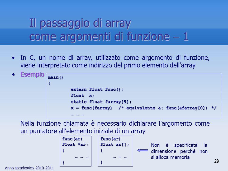 Anno accademico 2010-2011 In C, un nome di array, utilizzato come argomento di funzione, viene interpretato come indirizzo del primo elemento dellarray EsempioEsempio Nella funzione chiamata è necessario dichiarare largomento come un puntatore allelemento iniziale di un array main(){ extern float func(); float x; static float farray[5]; x func(farray) /* equivalente a: func(&farray[0]) */ … … … func(ar) float ar[]; { … … … … … …}func(ar) float *ar; { … … … … … …} Non è specificata la dimensione perché non si alloca memoria 29 Il passaggio di array come argomenti di funzione 1