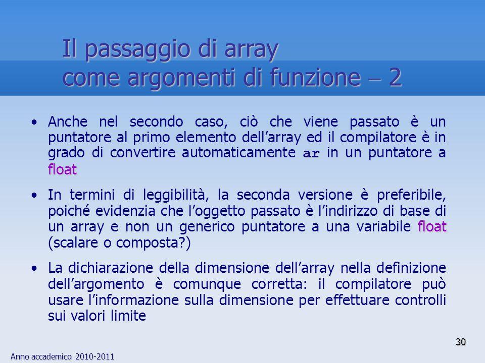Anno accademico 2010-2011 ar floatAnche nel secondo caso, ciò che viene passato è un puntatore al primo elemento dellarray ed il compilatore è in grado di convertire automaticamente ar in un puntatore a float floatIn termini di leggibilità, la seconda versione è preferibile, poiché evidenzia che loggetto passato è lindirizzo di base di un array e non un generico puntatore a una variabile float (scalare o composta ) La dichiarazione della dimensione dellarray nella definizione dellargomento è comunque corretta: il compilatore può usare linformazione sulla dimensione per effettuare controlli sui valori limite 30 Il passaggio di array come argomenti di funzione 2