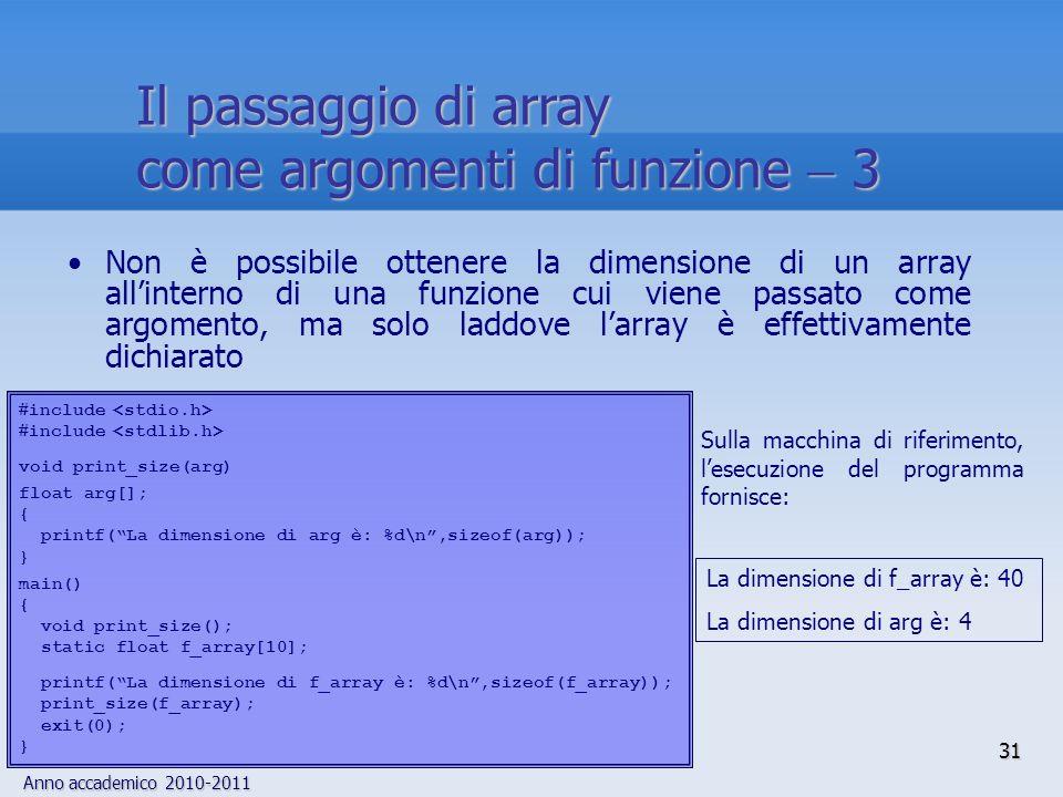 Anno accademico 2010-2011 Non è possibile ottenere la dimensione di un array allinterno di una funzione cui viene passato come argomento, ma solo laddove larray è effettivamente dichiarato include void print_size(arg) float arg[]; { printf(La dimensione di arg è: %d\n,sizeof(arg)); } main() { void print_size(); static float f_array[10]; printf(La dimensione di f_array è: %d\n,sizeof(f_array)); print_size(f_array); exit(0); } Sulla macchina di riferimento, lesecuzione del programma fornisce: La dimensione di f_array è: 40 La dimensione di arg è: 4 31 Il passaggio di array come argomenti di funzione 3