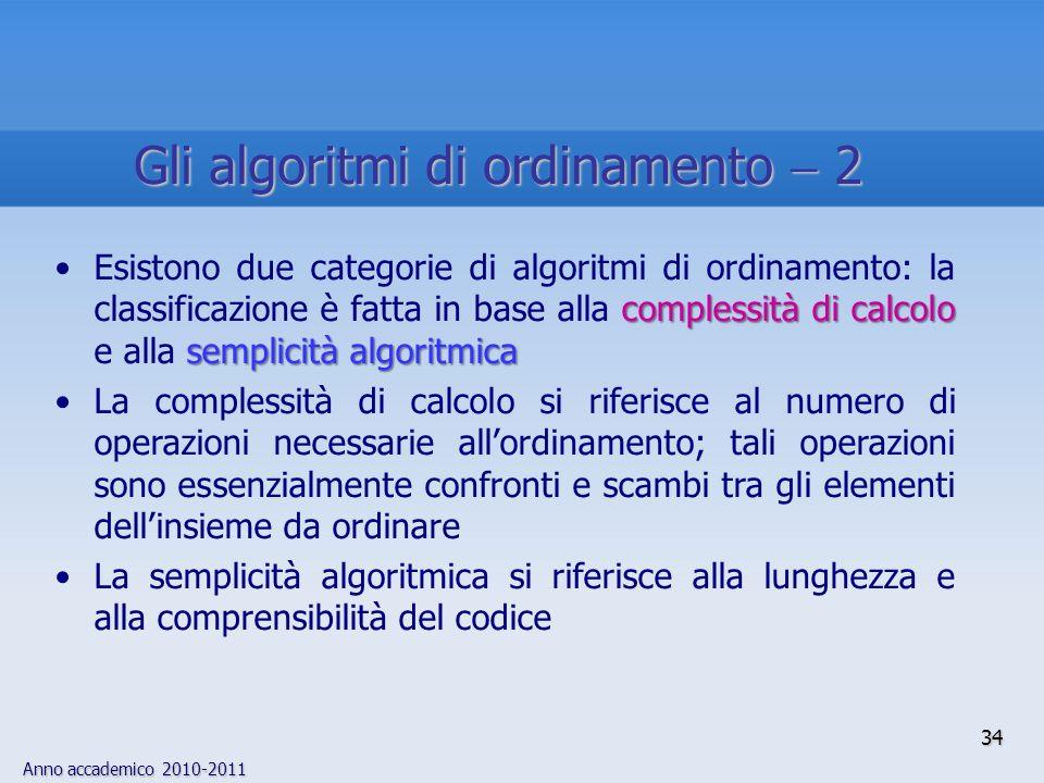 Anno accademico 2010-2011 complessità di calcolo semplicità algoritmicaEsistono due categorie di algoritmi di ordinamento: la classificazione è fatta in base alla complessità di calcolo e alla semplicità algoritmica La complessità di calcolo si riferisce al numero di operazioni necessarie allordinamento; tali operazioni sono essenzialmente confronti e scambi tra gli elementi dellinsieme da ordinare La semplicità algoritmica si riferisce alla lunghezza e alla comprensibilità del codice 34 Gli algoritmi di ordinamento 2