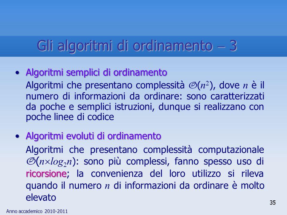 Anno accademico 2010-2011 Algoritmi semplici di ordinamentoAlgoritmi semplici di ordinamento Algoritmi che presentano complessità O ( n 2 ), dove n è il numero di informazioni da ordinare: sono caratterizzati da poche e semplici istruzioni, dunque si realizzano con poche linee di codice Algoritmi evoluti di ordinamentoAlgoritmi evoluti di ordinamento ricorsione Algoritmi che presentano complessità computazionale O ( n log 2 n ): sono più complessi, fanno spesso uso di ricorsione; la convenienza del loro utilizzo si rileva quando il numero n di informazioni da ordinare è molto elevato 35 Gli algoritmi di ordinamento 3