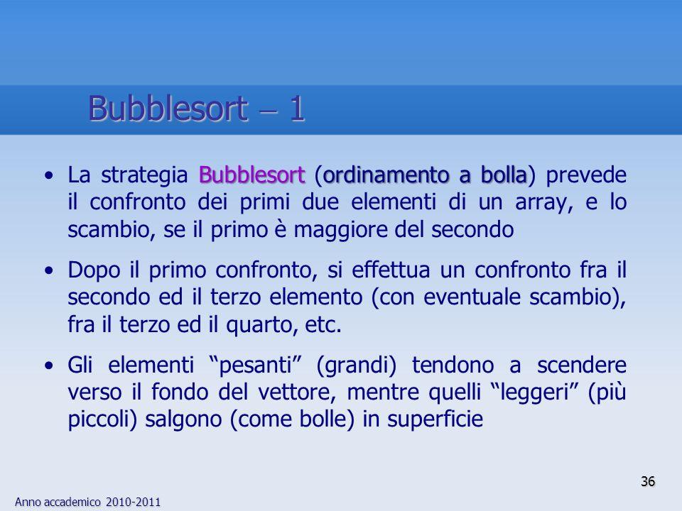 Anno accademico 2010-2011 Bubblesortordinamento a bollaLa strategia Bubblesort (ordinamento a bolla) prevede il confronto dei primi due elementi di un array, e lo scambio, se il primo è maggiore del secondo Dopo il primo confronto, si effettua un confronto fra il secondo ed il terzo elemento (con eventuale scambio), fra il terzo ed il quarto, etc.