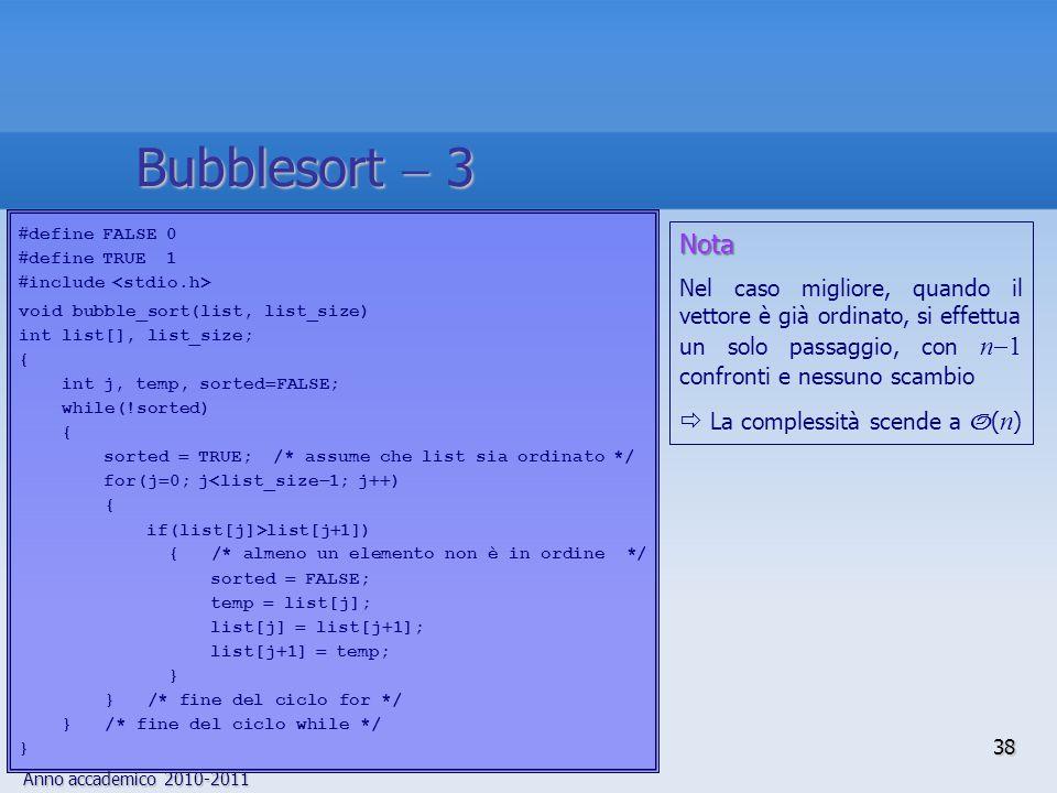 Anno accademico 2010-2011 define FALSE 0 define TRUE 1 include void bubble_sort(list, list_size) int list[], list_size; { int j, temp, sorted FALSE; while(!sorted) { sorted TRUE; /* assume che list sia ordinato */ for(j 0; j<list_size 1; j ) { if(list[j]>list[j 1]) { /* almeno un elemento non è in ordine */ sorted FALSE; temp list[j]; list[j] list[j 1]; list[j 1] temp; } } /* fine del ciclo for */ } /* fine del ciclo while */ } Nota Nel caso migliore, quando il vettore è già ordinato, si effettua un solo passaggio, con n 1 confronti e nessuno scambio La complessità scende a O ( n ) 38 Bubblesort 3