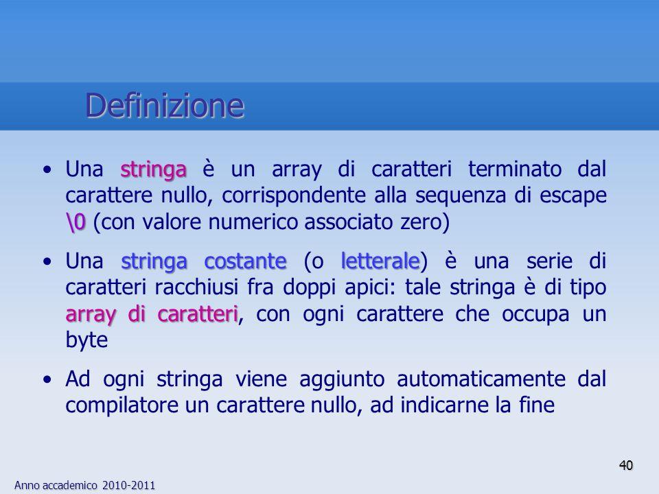 Anno accademico 2010-2011 stringa \0Una stringa è un array di caratteri terminato dal carattere nullo, corrispondente alla sequenza di escape \0 (con valore numerico associato zero) stringa costante letterale array di caratteriUna stringa costante (o letterale) è una serie di caratteri racchiusi fra doppi apici: tale stringa è di tipo array di caratteri, con ogni carattere che occupa un byte Ad ogni stringa viene aggiunto automaticamente dal compilatore un carattere nullo, ad indicarne la fine 40 Definizione