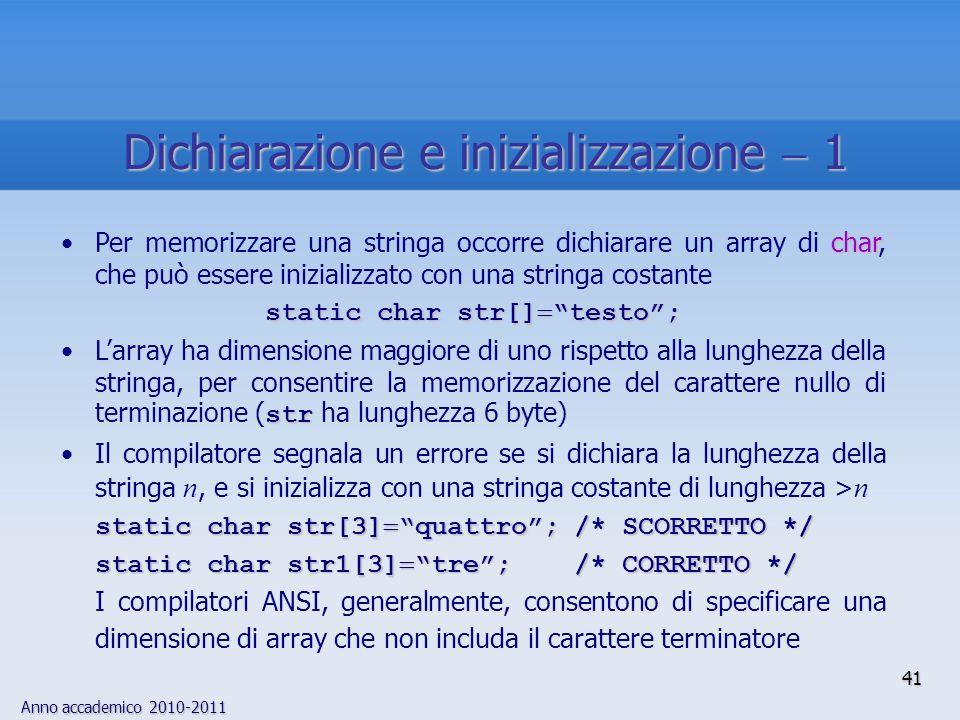 Anno accademico 2010-2011 charPer memorizzare una stringa occorre dichiarare un array di char, che può essere inizializzato con una stringa costante static char str[] testo; strLarray ha dimensione maggiore di uno rispetto alla lunghezza della stringa, per consentire la memorizzazione del carattere nullo di terminazione ( str ha lunghezza 6 byte) Il compilatore segnala un errore se si dichiara la lunghezza della stringa n, e si inizializza con una stringa costante di lunghezza > n static char str[3] quattro; /* SCORRETTO */ static char str1[3] tre; /* CORRETTO */ I compilatori ANSI, generalmente, consentono di specificare una dimensione di array che non includa il carattere terminatore 41 Dichiarazione e inizializzazione 1
