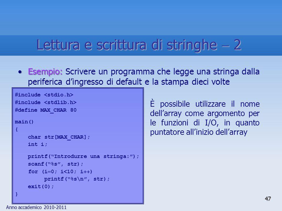 Anno accademico 2010-2011 Esempio:Esempio: Scrivere un programma che legge una stringa dalla periferica dingresso di default e la stampa dieci volte include define MAX_CHAR 80 main() { char str[MAX_CHAR]; int i; printf(Introdurre una stringa:); scanf(%s, str); for (i 0; i<10; i ) printf(%s\n, str); exit(0); } È possibile utilizzare il nome dellarray come argomento per le funzioni di I/O, in quanto puntatore allinizio dellarray 47 Lettura e scrittura di stringhe 2