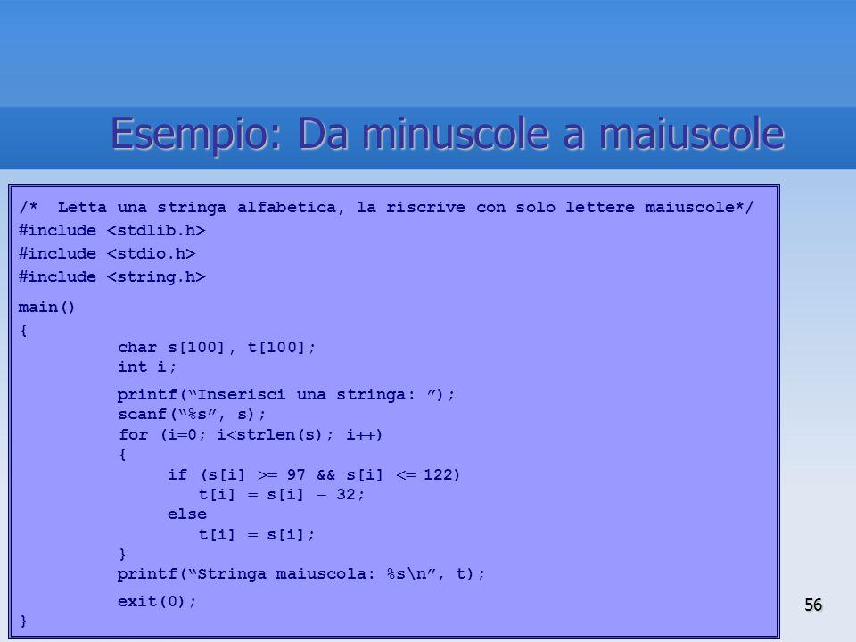 Anno accademico 2010-2011 /* Letta una stringa alfabetica, la riscrive con solo lettere maiuscole*/ include main() { char s[100], t[100]; int i; printf(Inserisci una stringa: ); scanf(%s, s); for (i 0; i strlen(s); i ) { if (s[i] 97 && s[i] 122) t[i] s[i] 32; else t[i] s[i]; } printf(Stringa maiuscola: %s\n, t); exit(0); } 56 Esempio: Da minuscole a maiuscole
