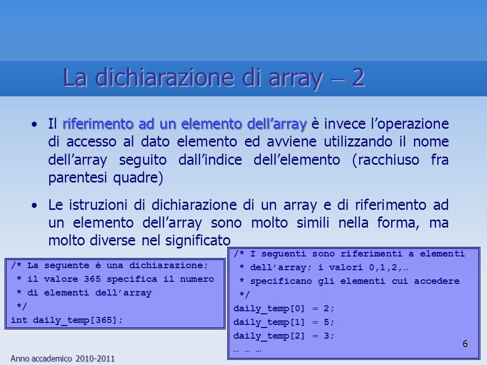 Anno accademico 2010-2011 Combinando le due relazioni, si ottiene la regola generale indirizzo baseUn nome di array viene trasformato dal compilatore C in un puntatore allelemento iniziale dellarray e quindi gli indici vengono interpretati come spostamenti dalla posizione di indirizzo base In considerazione del meccanismo di scaling, lo spostamento determina il numero di elementi da oltrepassare Esempio:Esempio: ar[n] equivale a *(ar n) ar[2] *(ar 2) ar Sono equivalenti: in entrambi i casi, ar è un puntatore allelemento iniziale dellarray e 2 è un fattore di spostamento che richiede al compilatore di aggiungere due al valore del puntatore 27 Laccesso agli elementi di array mediante puntatori 2