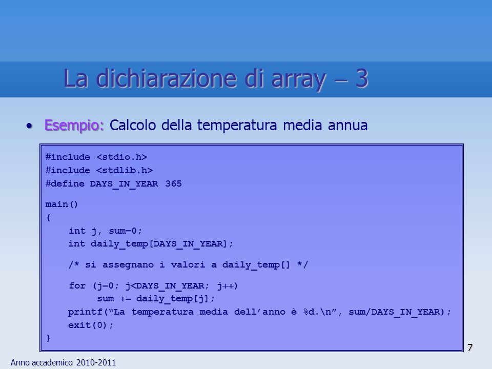 Anno accademico Esempio:Esempio: Calcolo della temperatura media annua include define DAYS_IN_YEAR 365 main() { int j, sum 0; int daily_temp[DAYS_IN_YEAR]; /* si assegnano i valori a daily_temp[] */ for (j 0; j<DAYS_IN_YEAR; j ) sum daily_temp[j]; printf(La temperatura media dellanno è %d.\n, sum/DAYS_IN_YEAR); exit(0); } La dichiarazione di array 3 7