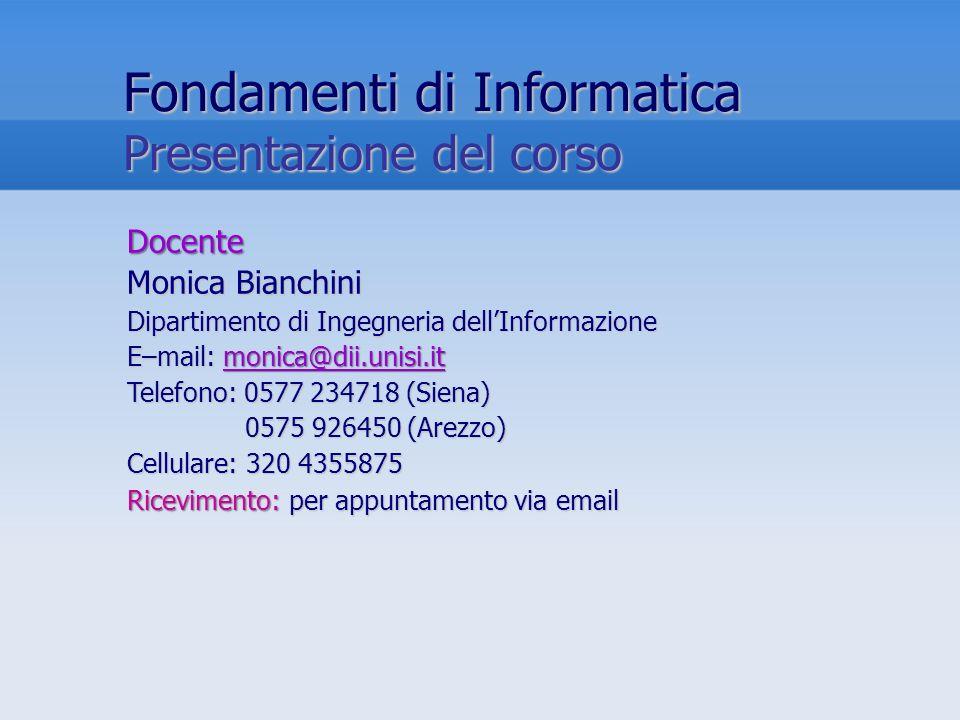 Fondamenti di Informatica Presentazione del corso Docente Monica Bianchini Dipartimento di Ingegneria dellInformazione E–mail: monica@dii.unisi.it Tel