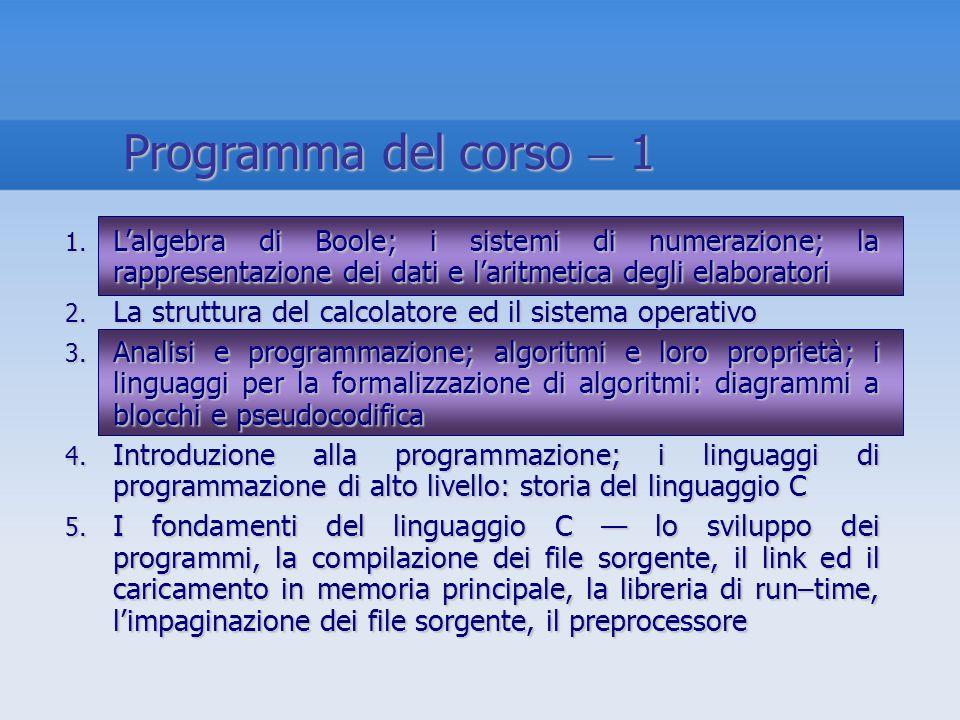 Programma del corso 1 1. Lalgebra di Boole; i sistemi di numerazione; la rappresentazione dei dati e laritmetica degli elaboratori 2. La struttura del