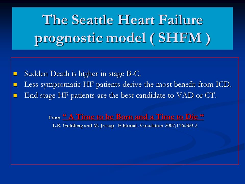 The Seattle Heart Failure prognostic model ( SHFM ) Sudden Death is higher in stage B-C. Sudden Death is higher in stage B-C. Less symptomatic HF pati