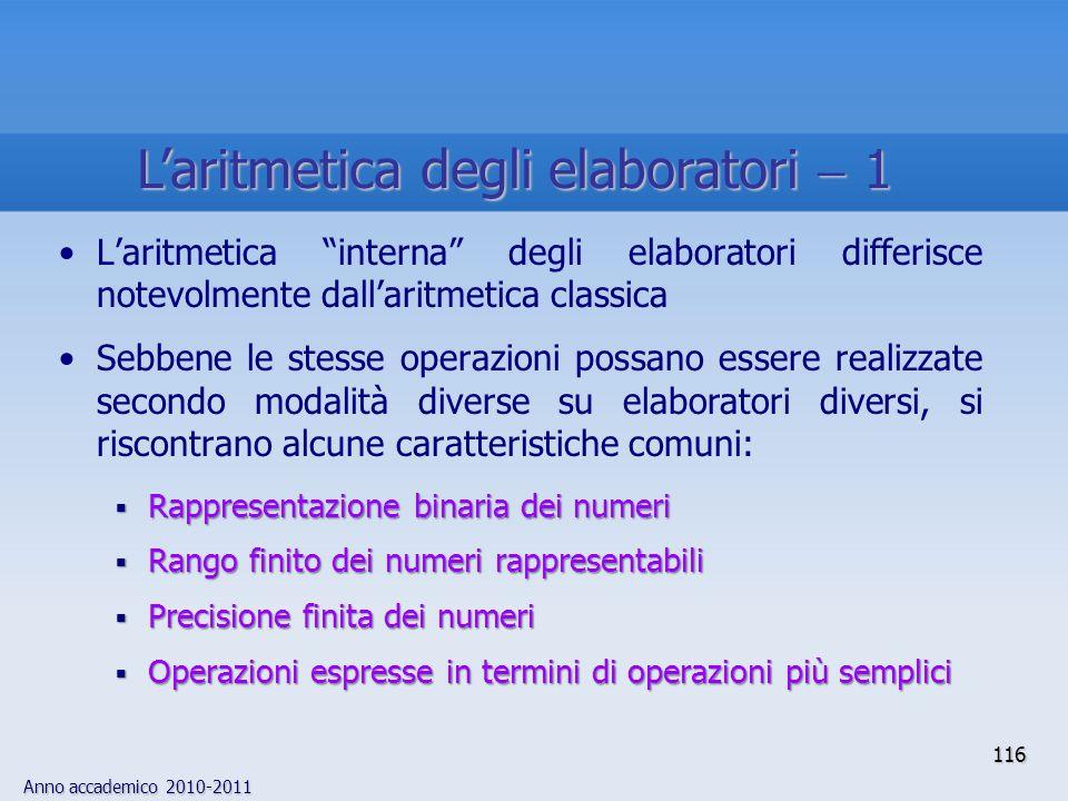 Anno accademico 2010-2011 116 Laritmetica interna degli elaboratori differisce notevolmente dallaritmetica classica Sebbene le stesse operazioni possa