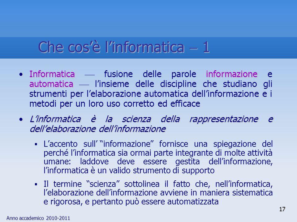 Anno accademico 2010-2011 17 Informatica informazione automaticaInformatica fusione delle parole informazione e automatica linsieme delle discipline c