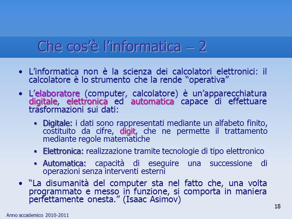 Anno accademico 2010-2011 18 Linformatica non è la scienza dei calcolatori elettronici: il calcolatore è lo strumento che la rende operativa elaborato