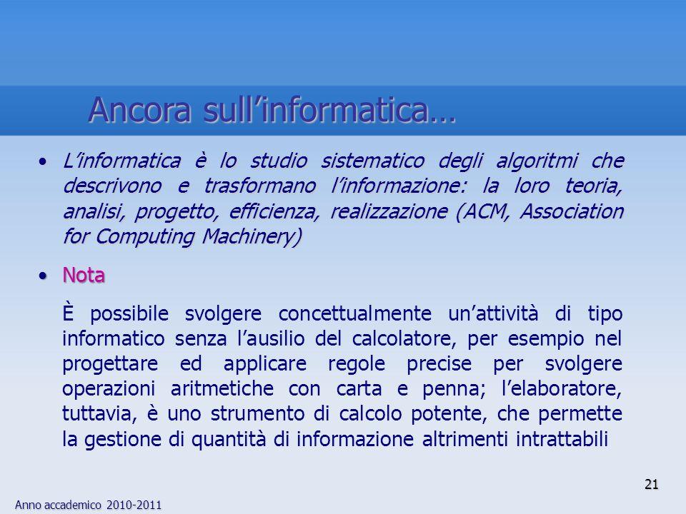 Anno accademico 2010-2011 21 Linformatica è lo studio sistematico degli algoritmi che descrivono e trasformano linformazione: la loro teoria, analisi,