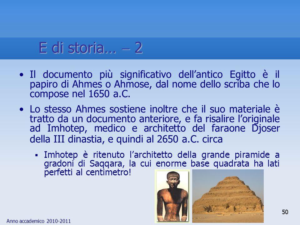 Anno accademico 2010-2011 50 Il documento più significativo dellantico Egitto è il papiro di Ahmes o Ahmose, dal nome dello scriba che lo compose nel