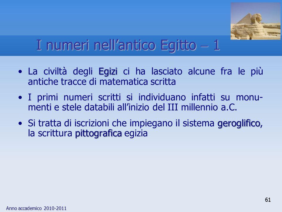 Anno accademico 2010-2011 61 EgiziLa civiltà degli Egizi ci ha lasciato alcune fra le più antiche tracce di matematica scritta I primi numeri scritti