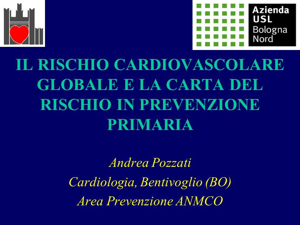 IL RISCHIO CARDIOVASCOLARE GLOBALE E LA CARTA DEL RISCHIO IN PREVENZIONE PRIMARIA Andrea Pozzati Cardiologia, Bentivoglio (BO) Area Prevenzione ANMCO