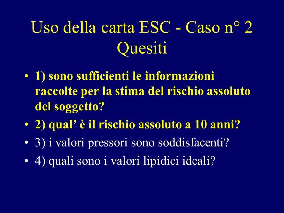 Uso della carta ESC - Caso n° 2 Quesiti 1) sono sufficienti le informazioni raccolte per la stima del rischio assoluto del soggetto? 2) qual è il risc