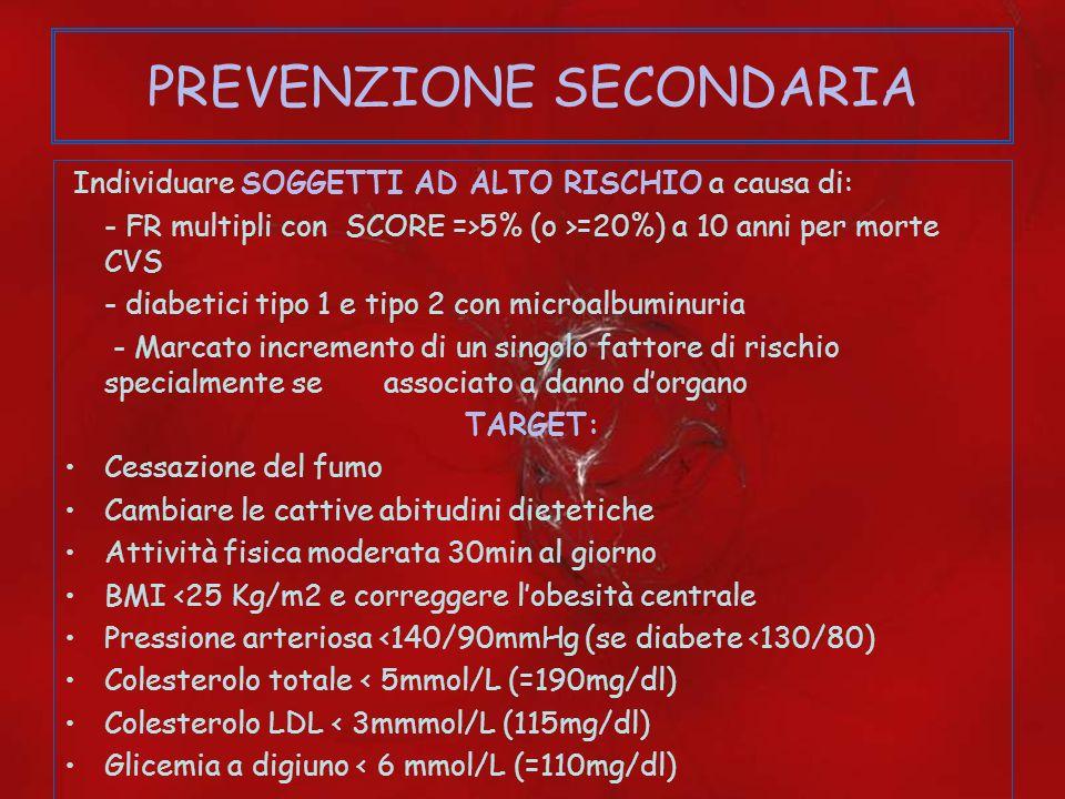 PREVENZIONE SECONDARIA Individuare SOGGETTI AD ALTO RISCHIO a causa di: - FR multipli con SCORE =>5% (o >=20%) a 10 anni per morte CVS - diabetici tip