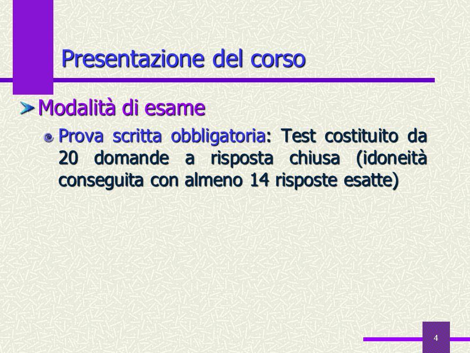 4 Presentazione del corso Modalità di esame Prova scritta obbligatoria: Test costituito da 20 domande a risposta chiusa(idoneità conseguita con almeno