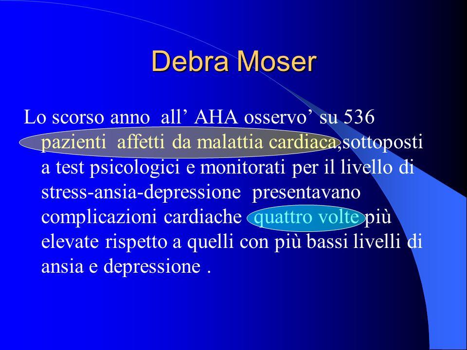 Debra Moser Lo scorso anno all AHA osservo su 536 pazienti affetti da malattia cardiaca,sottoposti a test psicologici e monitorati per il livello di stress-ansia-depressione presentavano complicazioni cardiache quattro volte più elevate rispetto a quelli con più bassi livelli di ansia e depressione.