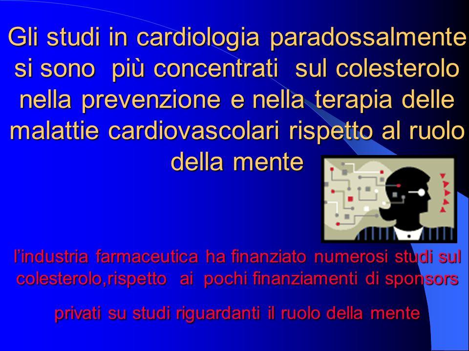 Gli studi in cardiologia paradossalmente si sono più concentrati sul colesterolo nella prevenzione e nella terapia delle malattie cardiovascolari rispetto al ruolo della mente lindustria farmaceutica ha finanziato numerosi studi sul colesterolo,rispetto ai pochi finanziamenti di sponsors privati su studi riguardanti il ruolo della mente