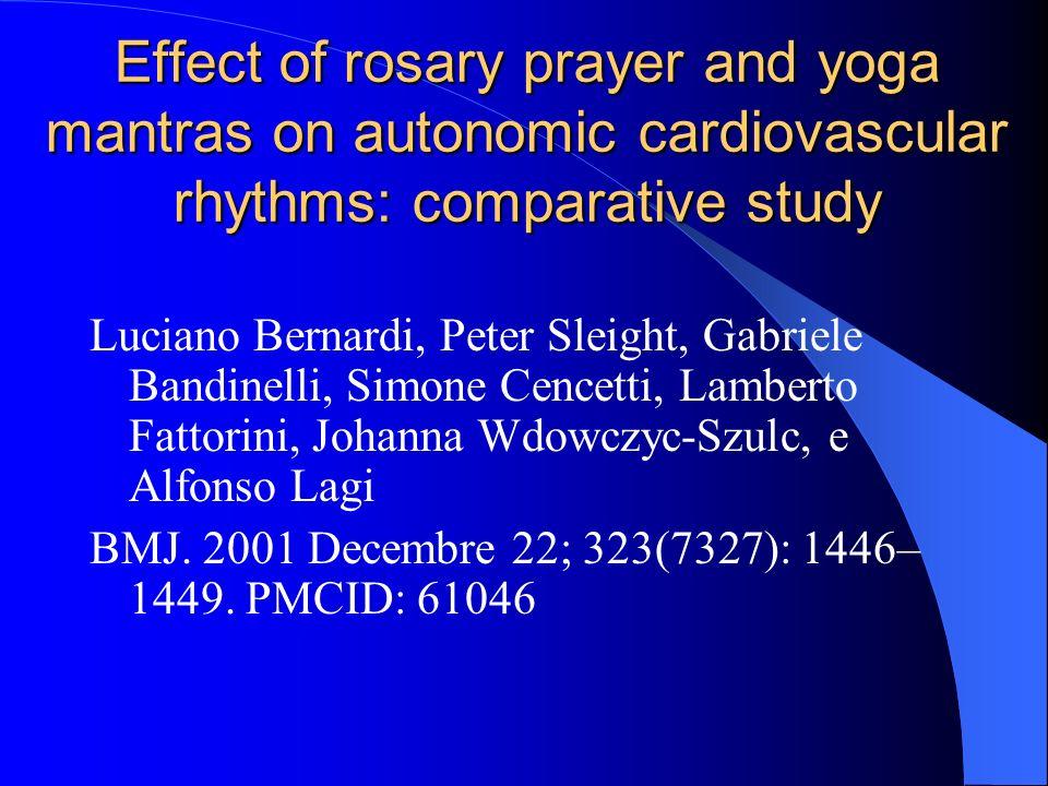 Effect of rosary prayer and yoga mantras on autonomic cardiovascular rhythms: comparative study Luciano Bernardi, Peter Sleight, Gabriele Bandinelli, Simone Cencetti, Lamberto Fattorini, Johanna Wdowczyc-Szulc, e Alfonso Lagi BMJ.