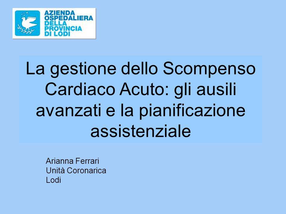 La gestione dello Scompenso Cardiaco Acuto: gli ausili avanzati e la pianificazione assistenziale Arianna Ferrari Unità Coronarica Lodi