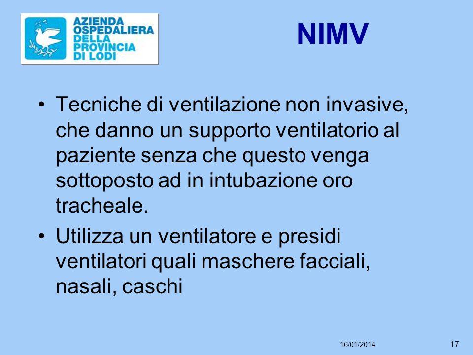 16/01/2014 17 NIMV Tecniche di ventilazione non invasive, che danno un supporto ventilatorio al paziente senza che questo venga sottoposto ad in intubazione oro tracheale.